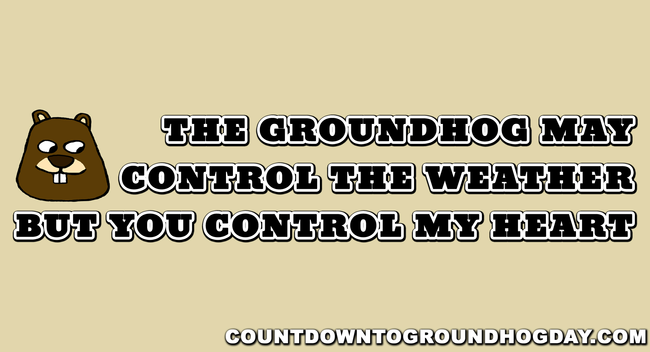 The groundhog may control the weather, but you control my heart