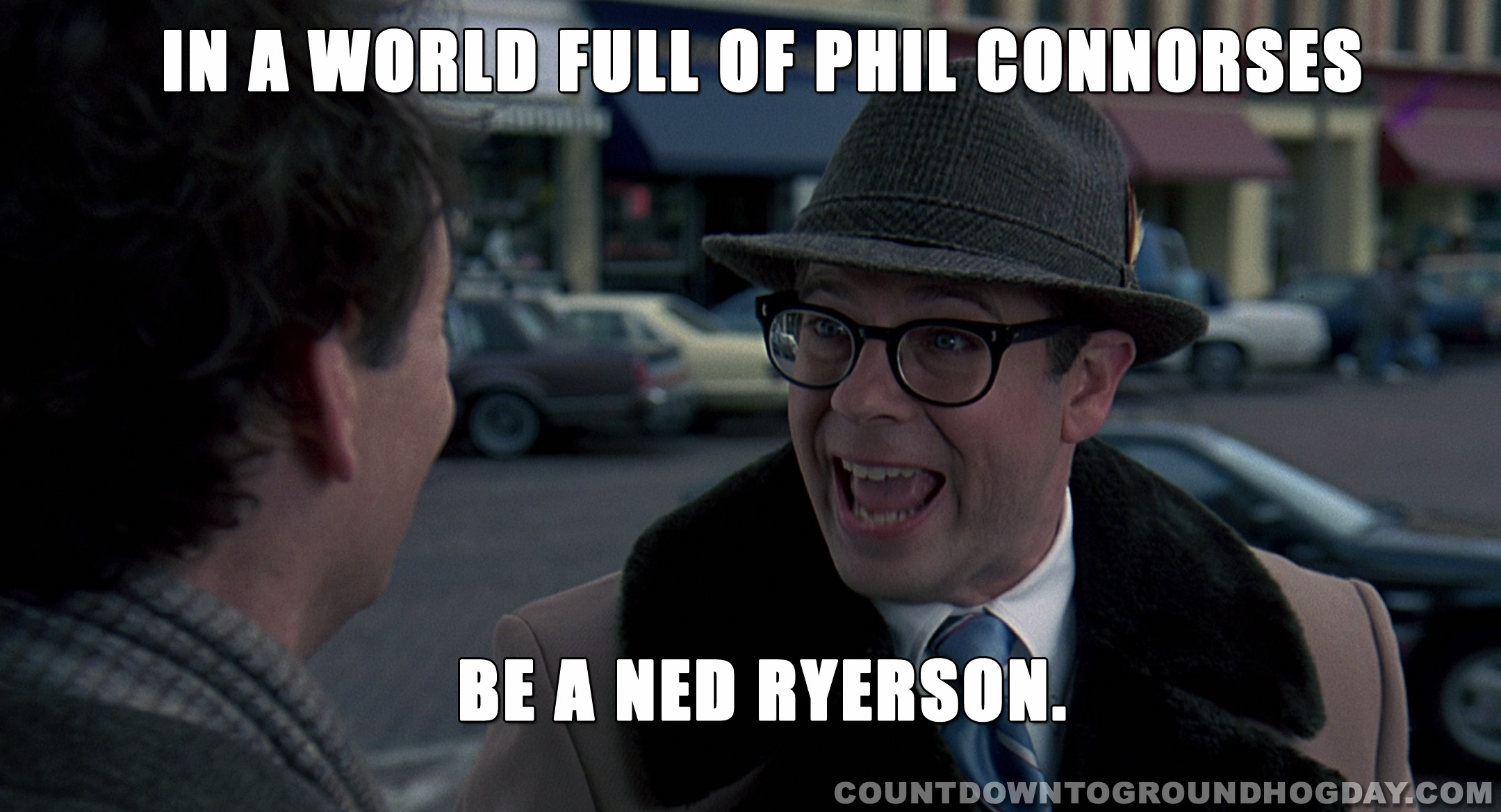 In a world full of Phil Connorses be a Ned Ryerson