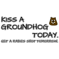 Kiss a Groundhog Today. Get a rabies shot tomorrow.