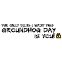 The only thing I want this Groundhog Day is you!