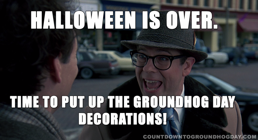Halloween is over. Time for Groundhog Day.